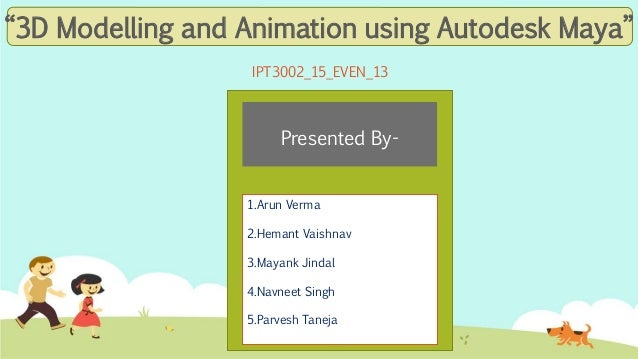 """3D Modelling and Animation using Autodesk Maya"" IPT3002_15_EVEN_13 1.Arun Verma 2.Hemant Vaishnav 3.Mayank Jindal 4.Navne..."