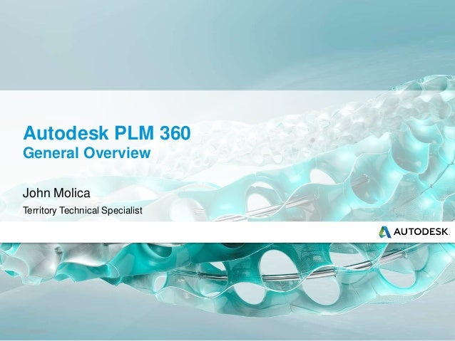 © 2013 Autodesk Autodesk PLM 360 General Overview John Molica Territory Technical Specialist