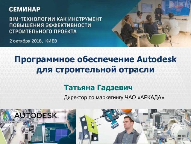 © 2013 Autodesk Татьяна Гадзевич Директор по маркетингу ЧАО «АРКАДА» Программное обеспечение Autodesk для строительной отр...