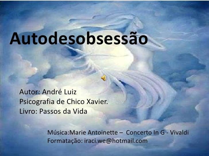 Autodesobsessão Autor: André Luiz Psicografia de Chico Xavier. Livro: Passos da Vida         Música:Marie Antoinette – Con...