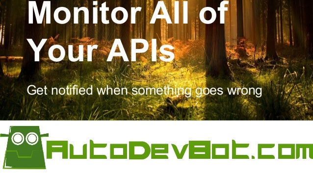 Monitor All of Your APIs Get notified when something goes wrong