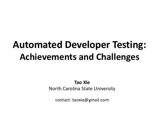 Automated Developer Testing:Achievements and ChallengesTao XieNorth Carolina State Universitycontact: taoxie@gmail.com