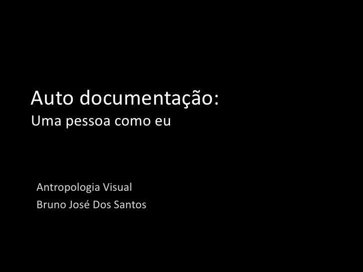 Auto documentação:Uma pessoa como euAntropologia VisualBruno José Dos Santos