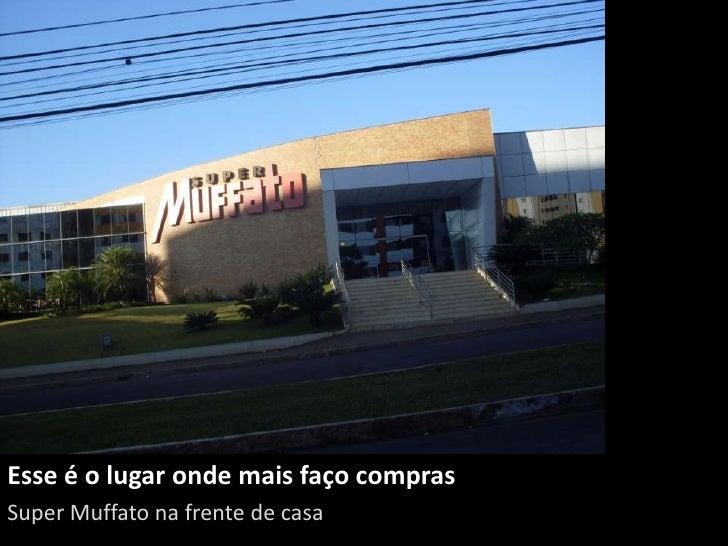 Esse é o lugar onde mais faço comprasSuper Muffato na frente de casa