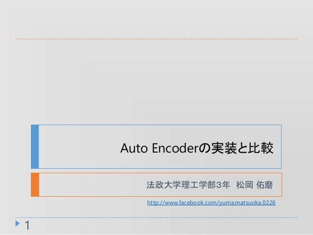 Auto Encoderの実装と比較 法政大学理工学部3年 松岡 佑磨 1 http://www.facebook.com/yuma.matsuoka.0226