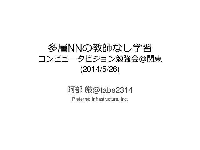 多層NNの教師なし学習 コンピュータビジョン勉強会@関東 (2014/5/26) 阿部 厳@tabe2314 Preferred Infrastructure, Inc.