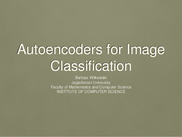 Autoencoders for Image Classification Bartosz Witkowski Jagiellonian University Faculty of Mathematics and Computer Scienc...