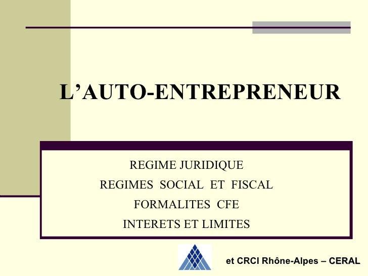 L'AUTO-ENTREPRENEUR REGIME JURIDIQUE REGIMES  SOCIAL  ET  FISCAL FORMALITES  CFE INTERETS ET LIMITES et CRCI Rhône-Alpes–...