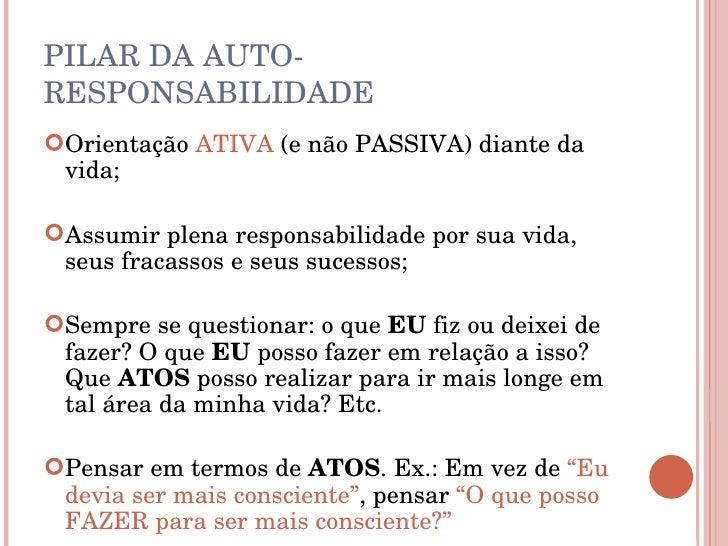 PILAR DA AUTO-RESPONSABILIDADE <ul><li>Orientação  ATIVA  (e não PASSIVA) diante da vida; </li></ul><ul><li>Assumir plena ...