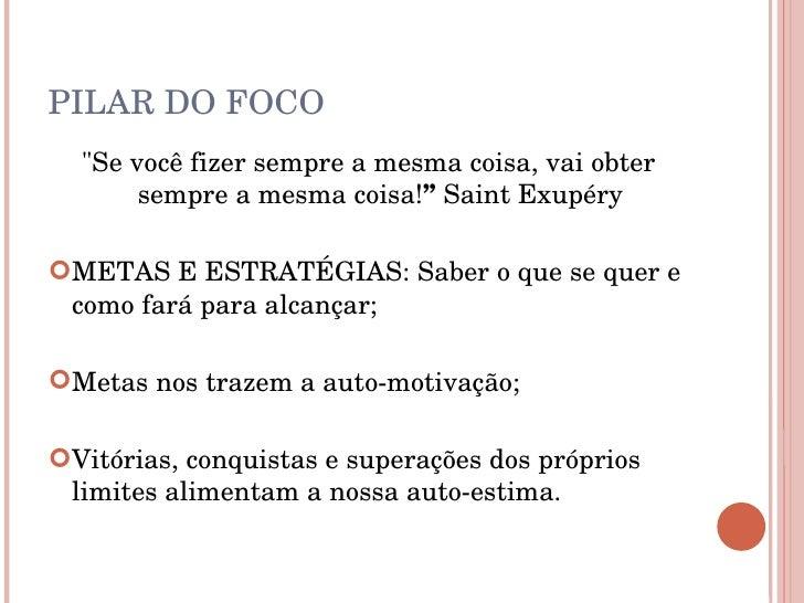"""PILAR DO FOCO <ul><li>&quot;Se você fizer sempre a mesma coisa, vai obter sempre a mesma coisa! """"   Saint Exupéry </li></u..."""