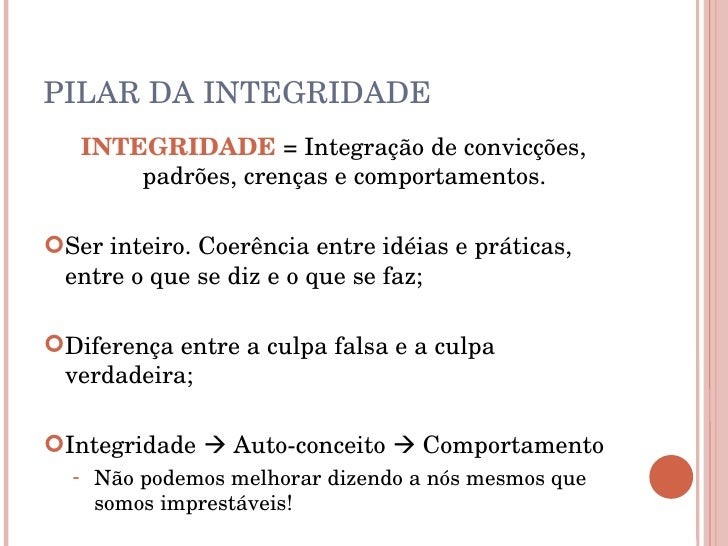 PILAR DA INTEGRIDADE <ul><li>INTEGRIDADE  = Integração de convicções, padrões, crenças e comportamentos. </li></ul><ul><li...