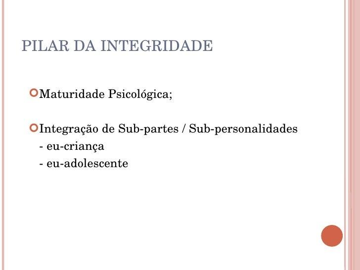 PILAR DA INTEGRIDADE <ul><ul><li>Maturidade Psicológica; </li></ul></ul><ul><ul><li>Integração de Sub-partes / Sub-persona...