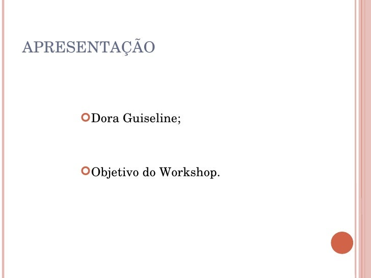 APRESENTAÇÃO <ul><li>Dora Guiseline; </li></ul><ul><li>Objetivo do Workshop. </li></ul>