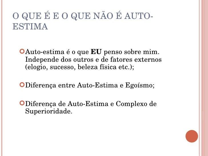 O QUE É E O QUE NÃO É AUTO-ESTIMA <ul><li>Auto-estima é o que  EU  penso sobre mim. Independe dos outros e de fatores exte...
