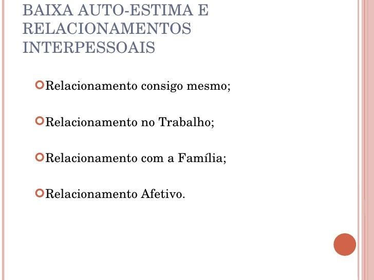 BAIXA AUTO-ESTIMA E RELACIONAMENTOS INTERPESSOAIS <ul><li>Relacionamento consigo mesmo; </li></ul><ul><li>Relacionamento n...