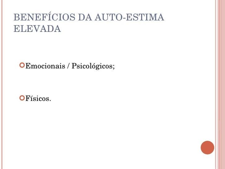 BENEFÍCIOS DA AUTO-ESTIMA ELEVADA <ul><li>Emocionais / Psicológicos; </li></ul><ul><li>Físicos. </li></ul>