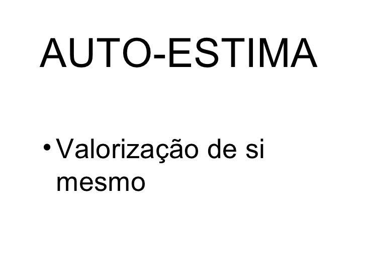 AUTO-ESTIMA <ul><li>Valorização de si mesmo </li></ul>