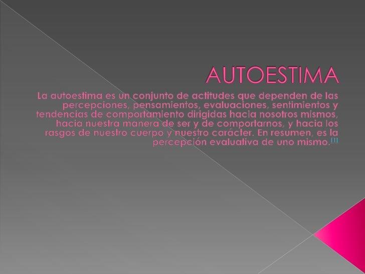 AUTOESTIMA<br />La autoestima es un conjunto de actitudes que dependen de las percepciones, pensamientos, evaluaciones, se...