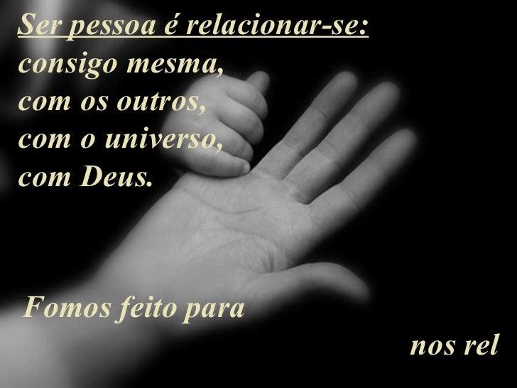 Ser pessoa é relacionar-se: consigo mesma,  com os outros, com o universo,  com Deus. Fo mos feito para  nos rel acionarmo...