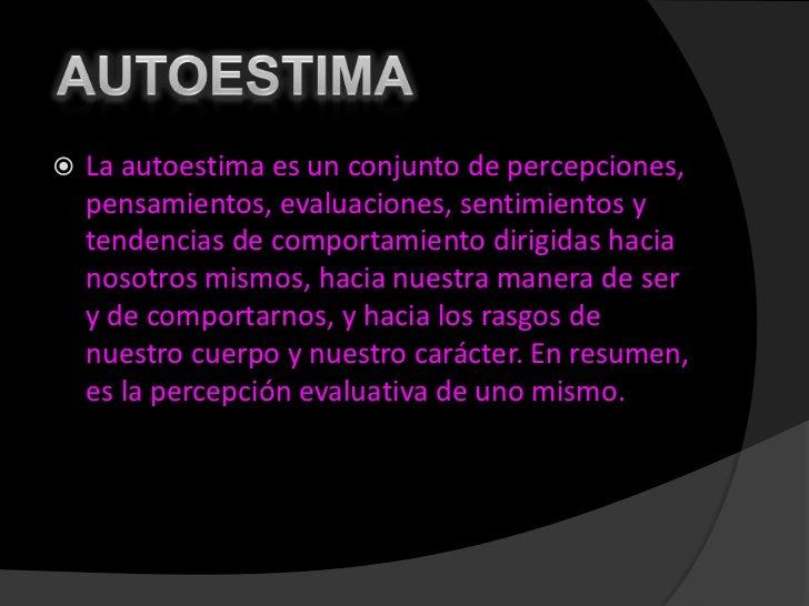 AUTOESTIMA <br />La autoestima es un conjunto de percepciones, pensamientos, evaluaciones, sentimientos y tendencias de c...