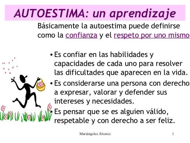 AUTOESTIMA: un aprendizaje   Básicamente la autoestima puede definirse   como la confianza y el respeto por uno mismo.   ...