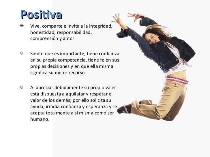 Positiva <ul><li>Vive, comparte e invita a la integridad, honestidad, responsabilidad, comprensión y amor </li></ul><ul><l...