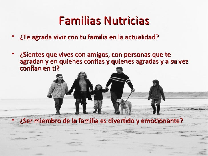 Familias Nutricias <ul><li>¿Te agrada vivir con tu familia en la actualidad? </li></ul><ul><li>¿Sientes que vives con amig...