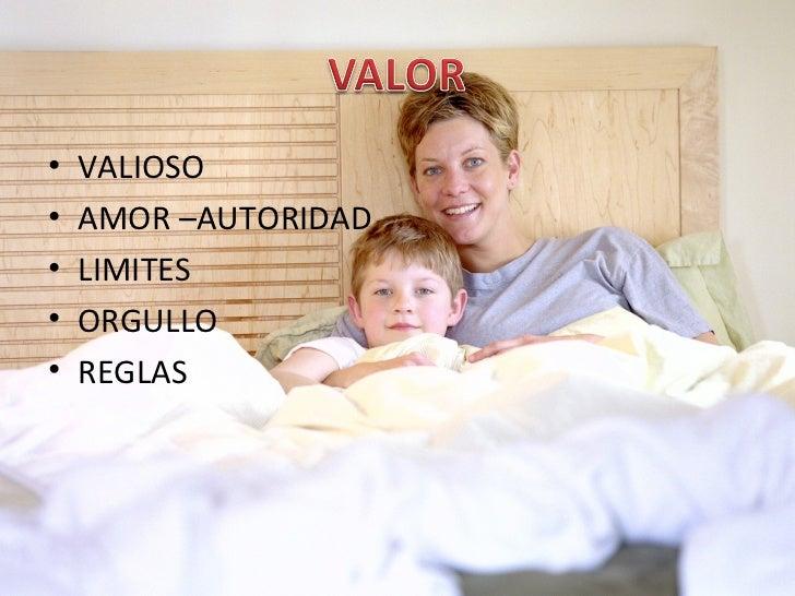 <ul><li>VALIOSO </li></ul><ul><li>AMOR –AUTORIDAD </li></ul><ul><li>LIMITES </li></ul><ul><li>ORGULLO </li></ul><ul><li>RE...
