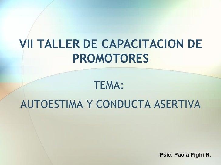 VII TALLER DE CAPACITACION DE PROMOTORES TEMA:  AUTOESTIMA Y CONDUCTA ASERTIVA Psic. Paola Pighi R.