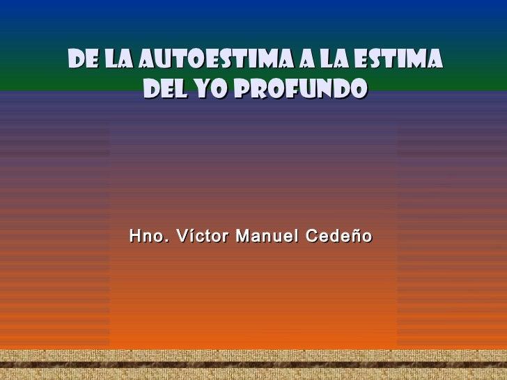 De la autoestima a la estima      del yo profundo    Hno. Víctor Manuel Cedeño