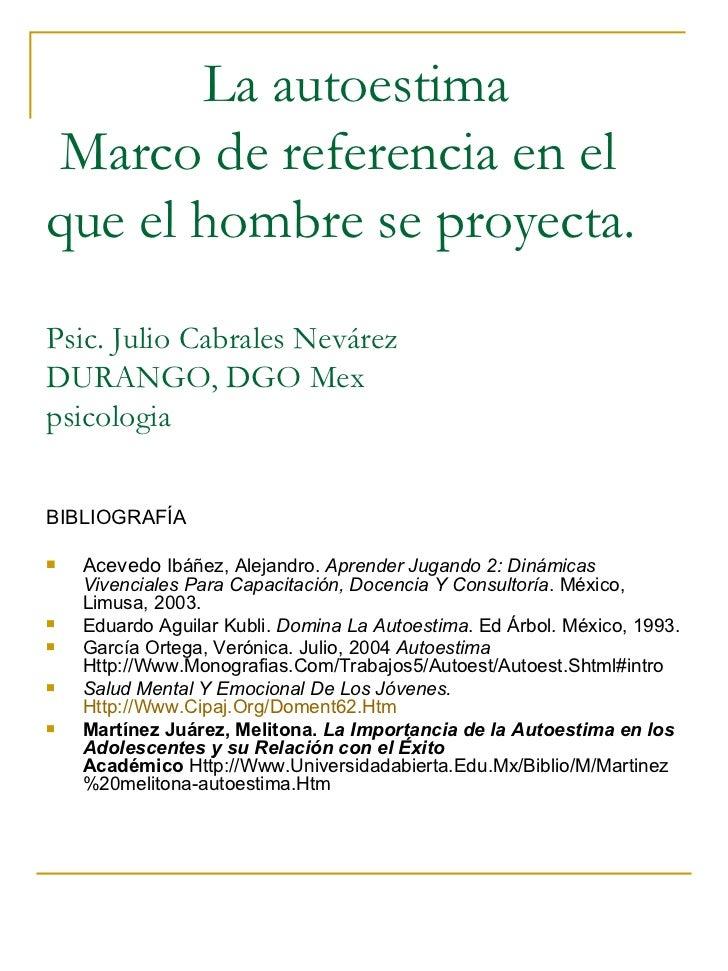 La autoestima  Marco de referencia en el que el hombre se proyecta. Psic. Julio Cabrales Nevárez DURANGO, DGO Mex psicolog...