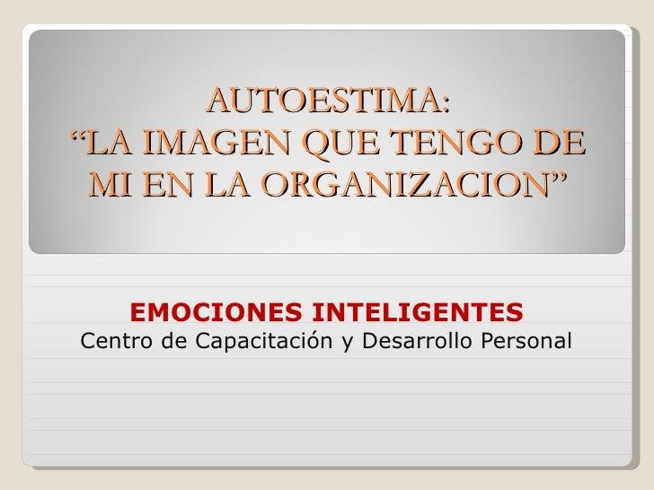 """AUTOESTIMA: """"LA IMAGEN QUE TENGO DE MI EN LA ORGANIZACION"""" EMOCIONES INTELIGENTES Centro de Capacitación y Desarrollo Pers..."""