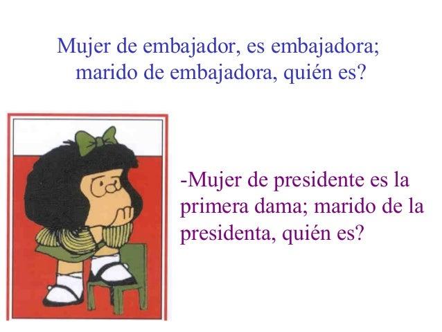 Mujer de embajador, es embajadora;marido de embajadora, quién es?-Mujer de presidente es laprimera dama; marido de lapresi...