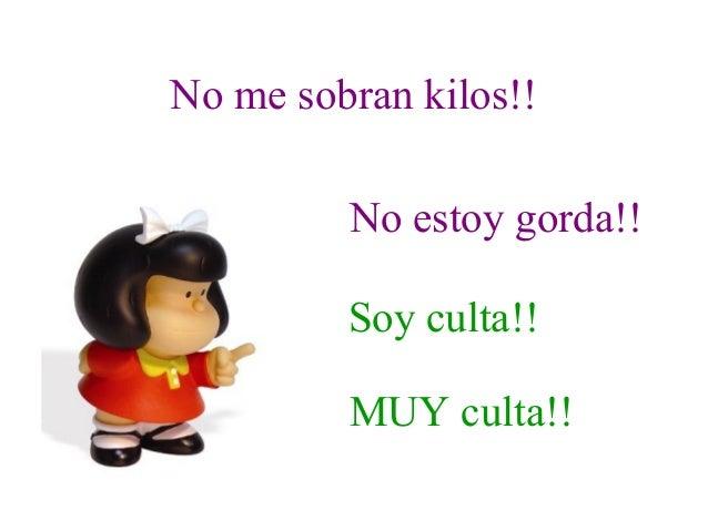 No me sobran kilos!!No estoy gorda!!Soy culta!!MUY culta!!
