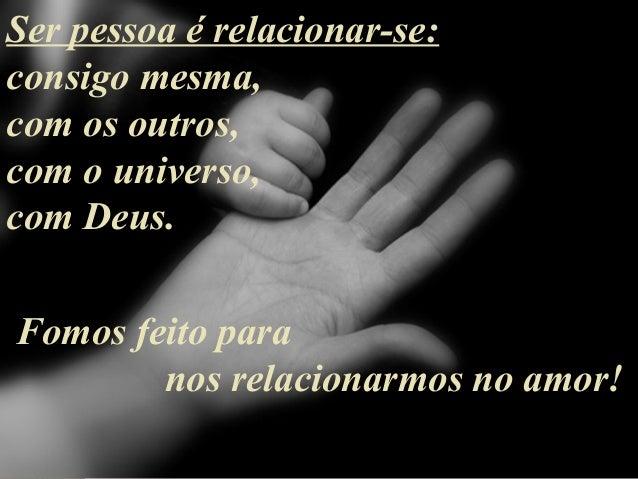 Ser pessoa é relacionar-se: consigo mesma, com os outros, com o universo, com Deus. Fomos feito para nos relacionarmos no ...