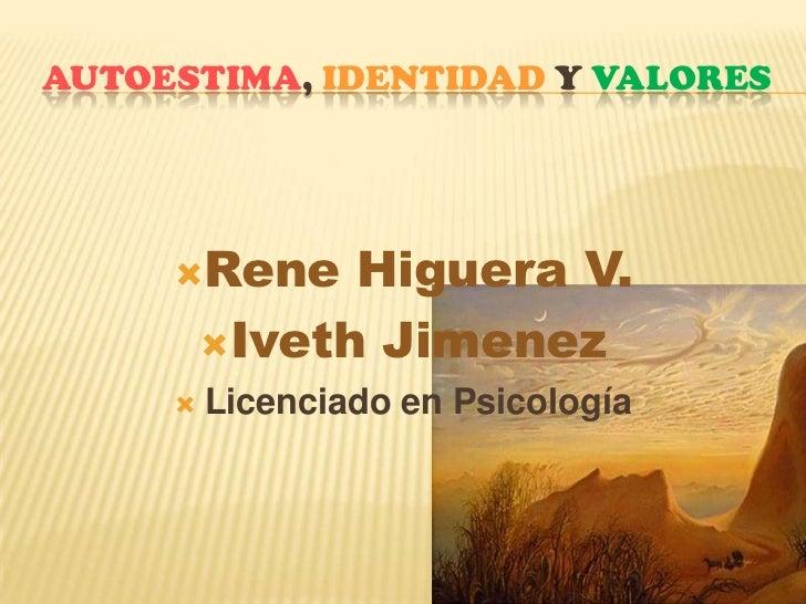 Autoestima, Identidady Valores<br />Rene Higuera V.<br />Iveth Jimenez<br />Licenciado en Psicología<br />