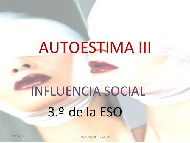 AUTOESTIMA III INFLUENCIA SOCIAL 3.º de la ESO 25/02/14  M. R. Monter Ardanuy