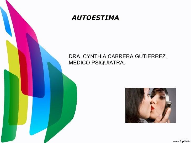 AUTOESTIMADRA. CYNTHIA CABRERA GUTIERREZ.MEDICO PSIQUIATRA.