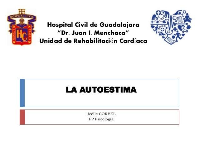 """LA AUTOESTIMA Joëlle CORBEL PP Psicología Hospital Civil de Guadalajara """"Dr. Juan I. Menchaca"""" Unidad de Rehabilitación Ca..."""