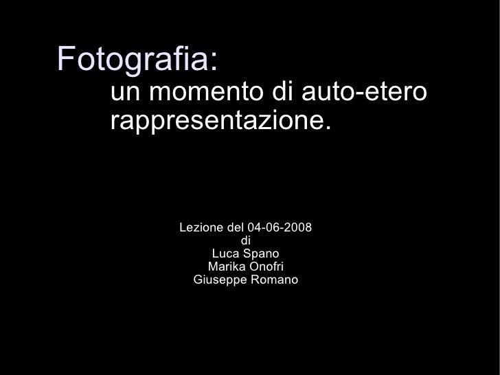 Fotografia: un momento di auto-etero  rappresentazione. Lezione del 04-06-2008 di Luca Spano Marika Onofri Giuseppe Romano