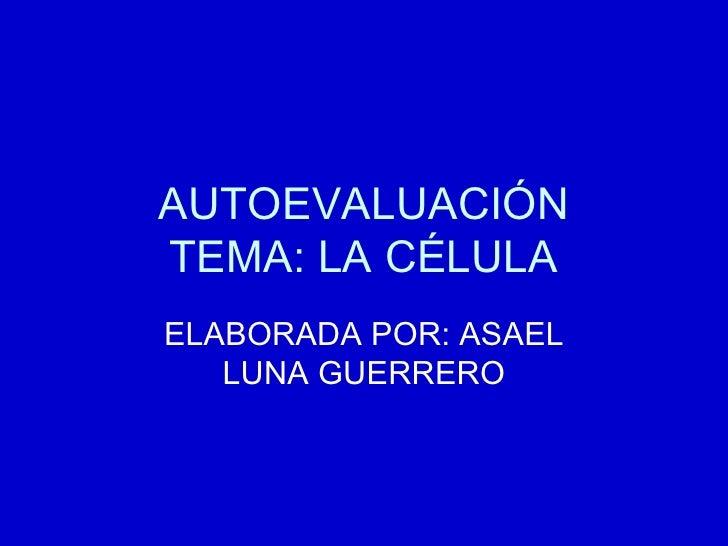 AUTOEVALUACIÓN TEMA: LA CÉLULA ELABORADA POR: ASAEL LUNA GUERRERO