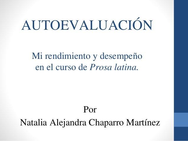 AUTOEVALUACIÓN Mi rendimiento y desempeño en el curso de Prosa latina. Por Natalia Alejandra Chaparro Martínez