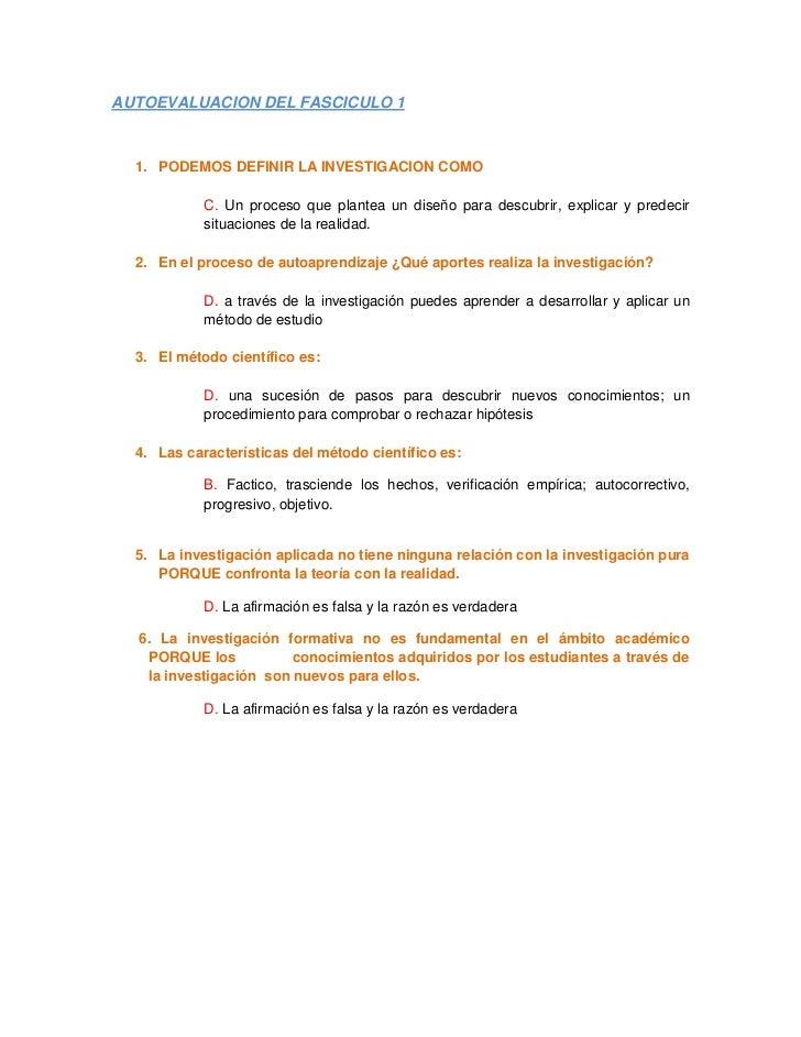 AUTOEVALUACION DEL FASCICULO 1  1. PODEMOS DEFINIR LA INVESTIGACION COMO            C. Un proceso que plantea un diseño pa...