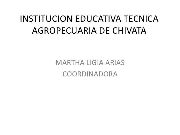 INSTITUCION EDUCATIVA TECNICA AGROPECUARIA DE CHIVATA<br />MARTHA LIGIA ARIAS<br />COORDINADORA<br />