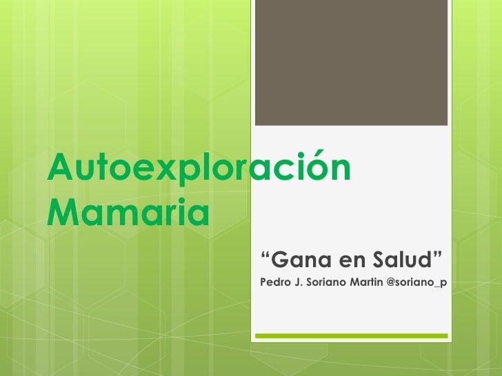 """AutoexploraciónMamaria          """"Gana en Salud""""          Pedro J. Soriano Martin @soriano_p"""