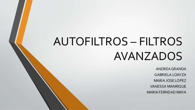 AUTOFILTROS – FILTROS AVANZADOS ANDREA GRANDA GABRIELA LOAYZA MARIA JOSE LOPEZ VANESSA MANRIQUE MARIA FERNDAD MAYA