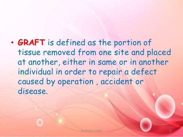 • GRAFT is defined as the portion of tissue removed from one site and placed at another, either in same or in another indi...
