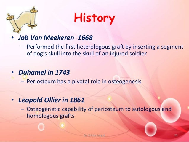 History • Job Van Meekeren 1668 – Performed the first heterologous graft by inserting a segment of dog's skull into the sk...