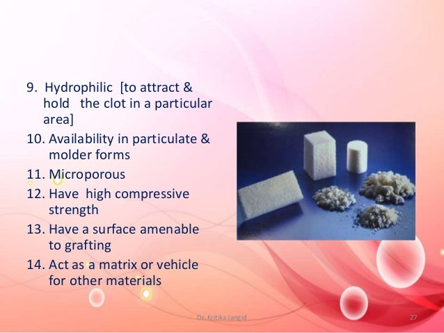 9. Hydrophilic [to attract & hold the clot in a particular area] 10. Availability in particulate & molder forms 11. Microp...