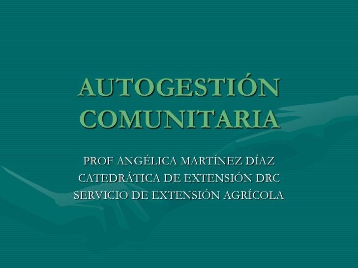 AUTOGESTIÓNCOMUNITARIA  PROF ANGÉLICA MARTÍNEZ DÍAZ CATEDRÁTICA DE EXTENSIÓN DRCSERVICIO DE EXTENSIÓN AGRÍCOLA